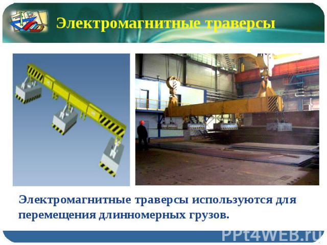 Электромагнитные траверсы Электромагнитные траверсы используются для перемещения длинномерных грузов.
