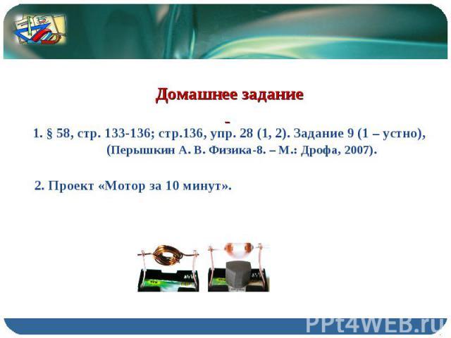 Домашнее задание 1. § 58, стр. 133-136; стр.136, упр. 28 (1, 2). Задание 9 (1 – устно), (Перышкин А. В. Физика-8. – М.: Дрофа, 2007). 2. Проект «Мотор за 10 минут».
