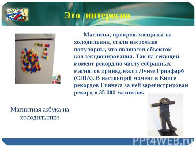 Это интересно Магниты, прикрепляющиеся на холодильник, стали настолько популярны, что являются объектом коллекционирования. Так на текущий момент рекорд по числу собранных магнитов принадлежит Луизе Гринфарб (США). В настоящий момент в Книге рекордо…