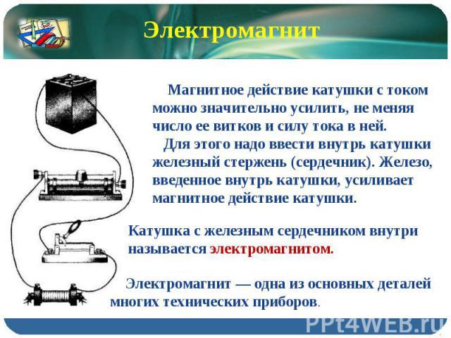 Электромагнит Магнитное действие катушки с током можно значительно усилить, не меняя число ее витков и силу тока в ней. Для этого надо ввести внутрь катушки железный стержень (сердечник). Железо, введенное внутрь катушки, усиливает магнитное действи…