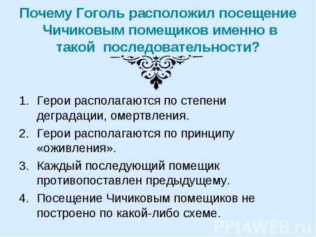 Почему Гоголь расположил посещение Чичиковым помещиков именно в такой последовательности? Герои располагаются по степени деградации, омертвления.Герои располагаются по принципу «оживления».Каждый последующий помещик противопоставлен предыдущему.Посе…