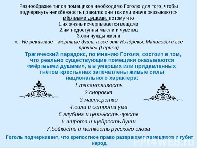 Разнообразие типов помещиков необходимо Гоголю для того, чтобы подчеркнуть неизбежность правила: они так или иначе оказываются мёртвыми душами, потому что1.их жизнь исчерпывается вещами2.им недоступны мысли и чувства3.они чужды жизни«…Не ревизские –…