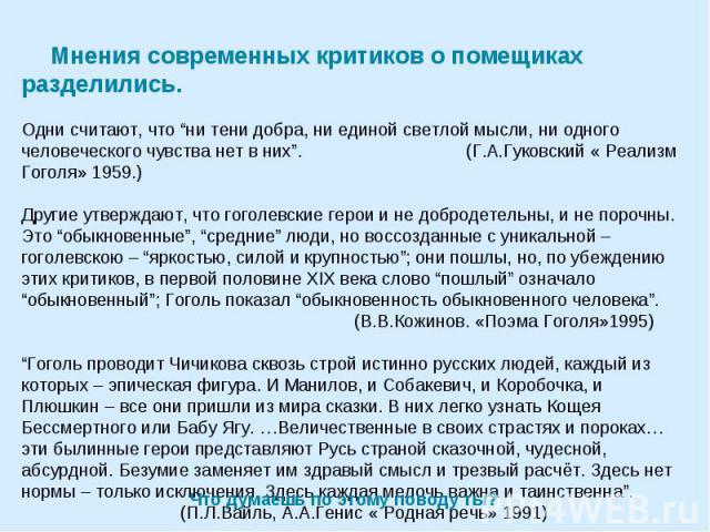 """Мнения современных критиков о помещиках разделились. Одни считают, что """"ни тени добра, ни единой светлой мысли, ни одного человеческого чувства нет в них"""". (Г.А.Гуковский « Реализм Гоголя» 1959.)Другие утверждают, что гоголевские герои и не добродет…"""