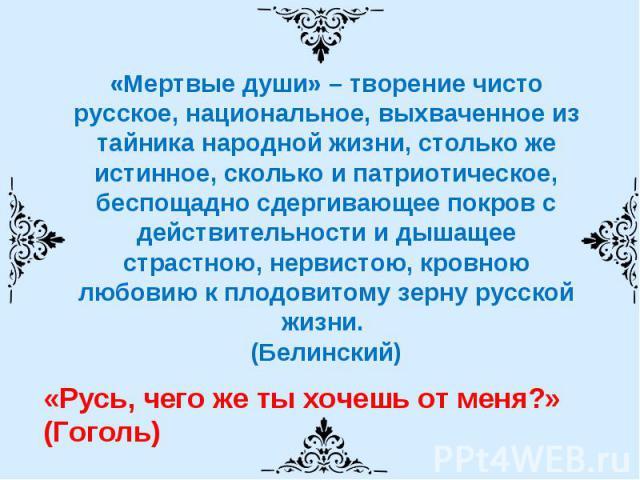 «Мертвые души» – творение чисто русское, национальное, выхваченное из тайника народной жизни, столько же истинное, сколько и патриотическое, беспощадно сдергивающее покров с действительности и дышащее страстною, нервистою, кровною любовию к плодовит…