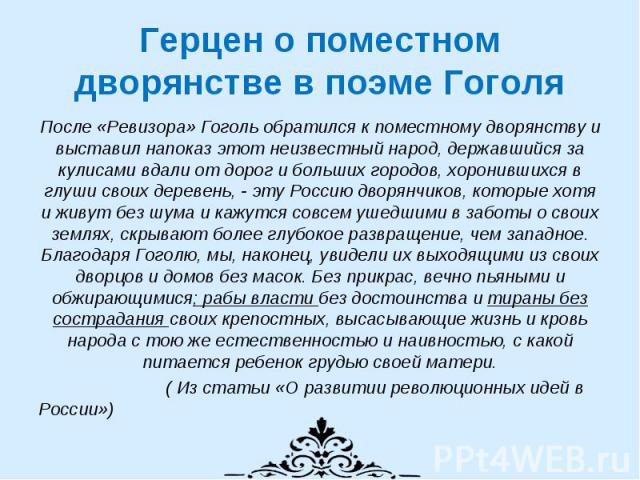 Герцен о поместном дворянстве в поэме Гоголя После «Ревизора» Гоголь обратился к поместному дворянству и выставил напоказ этот неизвестный народ, державшийся за кулисами вдали от дорог и больших городов, хоронившихся в глуши своих деревень, - эту Ро…