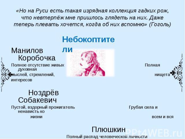 «Но на Руси есть такая изрядная коллекция гадких рож, что невтерпёж мне пришлось глядеть на них. Даже теперь плевать хочется, когда об них вспомню» (Гоголь) Манилов КоробочкаПолное отсутствие живых Полная духовная мыслей, стремлений, нищетаинтересов…