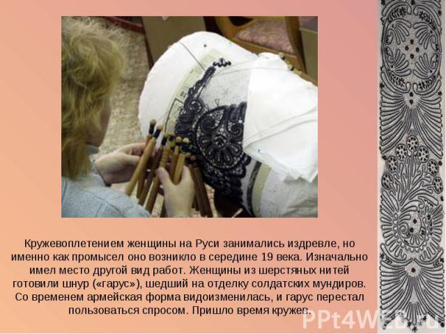 Кружевоплетением женщины на Руси занимались издревле, но именно как промысел оно возникло в середине 19 века. Изначально имел место другой вид работ. Женщины из шерстяных нитей готовили шнур («гарус»), шедший на отделку солдатских мундиров. Со време…