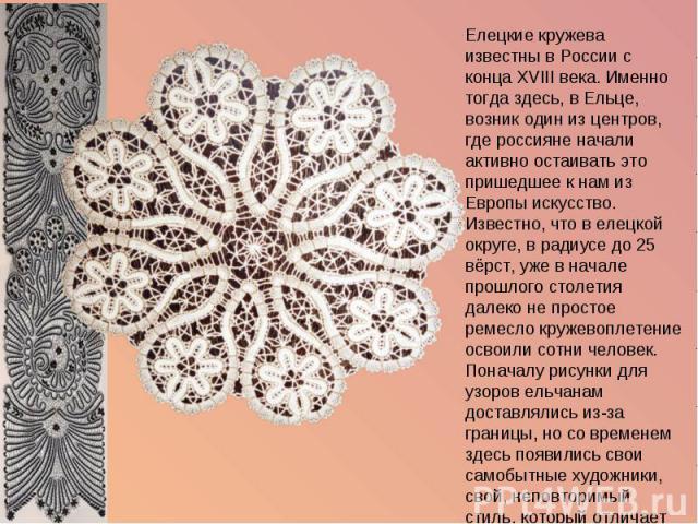 Елецкие кружева известны в России с конца XVIII века. Именно тогда здесь, в Ельце, возник один из центров, где россияне начали активно остаивать это пришедшее к нам из Европы искусство. Известно, что в елецкой округе, в радиусе до 25 вёрст, уже в на…