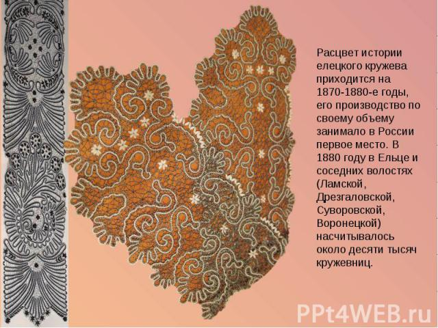 Расцвет истории елецкого кружева приходится на 1870-1880-е годы, его производство по своему объему занимало в России первое место. В 1880 году в Ельце и соседних волостях (Ламской, Дрезгаловской, Суворовской, Воронецкой) насчитывалось около десяти т…