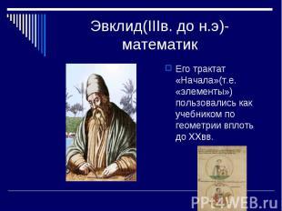 Эвклид(IIIв. до н.э)-математик Его трактат «Начала»(т.е. «элементы») пользовалис