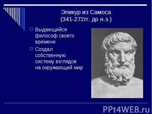 Эпикур из Самоса(341-272гг. до н.э.) Выдающийся философ своего времениСоздал соб