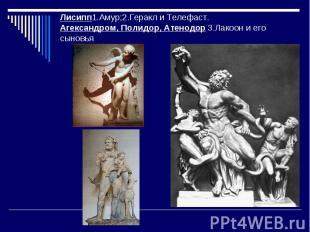 Лисипп1.Амур;2.Геракл и Телефаст.Агександром, Полидор, Атенодор 3.Лакоон и его с