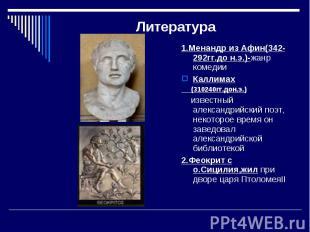 Литература 1.Менандр из Афин(342-292гг.до н.э.)-жанр комедииКаллимах (310240гг.д