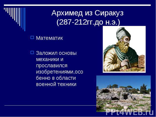 Архимед из Сиракуз (287-212гг.до н.э.) МатематикЗаложил основы механики и прославился изобретениями,особенно в области военной техники