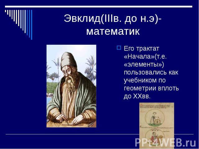 Эвклид(IIIв. до н.э)-математик Его трактат «Начала»(т.е. «элементы») пользовались как учебником по геометрии вплоть до XXвв.