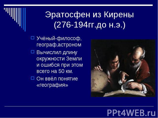Эратосфен из Кирены(276-194гг.до н.э.) Учёный-философ, географ,астрономВычислил длину окружности Земли и ошибся при этом всего на 50 км.Он ввёл понятие «география»