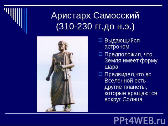 Аристарх Самосский(310-230 гг.до н.э.) Выдающийся астрономПредположил, что Земля имеет форму шараПредвидел,что во Вселенной есть другие планеты, которые вращаются вокруг Солнца