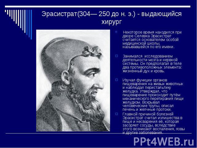 Эрасистрат(304— 250 до н. э.) - выдающийся хирург Некоторое время находился при дворе Селевка Эрасистрат считается основателем особой медицинской школы, называвшейся по его имени. Занимался исследованием деятельности мозга и нервной системы. Он пред…