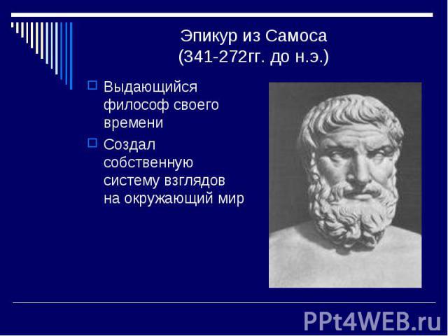 Эпикур из Самоса(341-272гг. до н.э.) Выдающийся философ своего времениСоздал собственную систему взглядов на окружающий мир