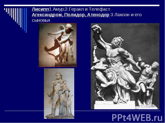 Лисипп1.Амур;2.Геракл и Телефаст.Агександром, Полидор, Атенодор 3.Лакоон и его сыновья