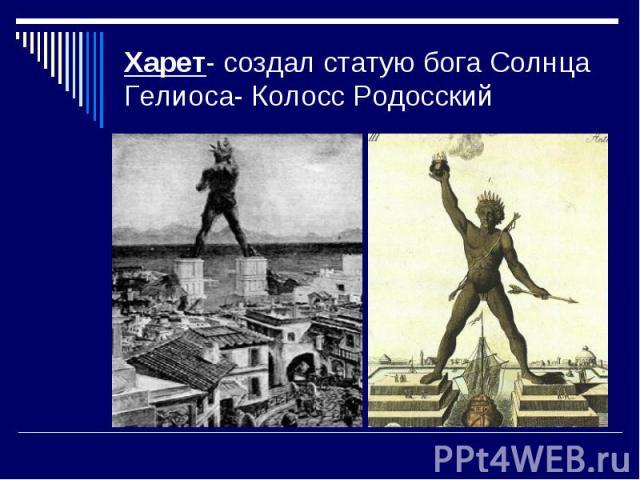 Харет- создал статую бога Солнца Гелиоса- Колосс Родосский