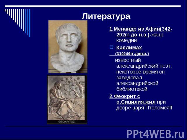 Литература 1.Менандр из Афин(342-292гг.до н.э.)-жанр комедииКаллимах (310240гг.дон.э.) известный александрийский поэт, некоторое время он заведовал александрийской библиотекой2.Феокрит с о.Сицилия,жил при дворе царя ПтоломеяII