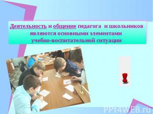 Деятельность и общение педагога и школьников являются основными элементами учебн