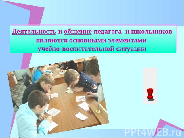 Деятельность и общение педагога и школьников являются основными элементами учебно-воспитательной ситуации