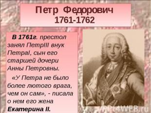Петр Федорович 1761-1762 В 1761г. престол занял ПетрIII внук ПетраI, сын его ста
