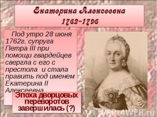 Екатерина Алексеевна 1762-1796 Под утро 28 июня 1762г. супруга Петра III при пом