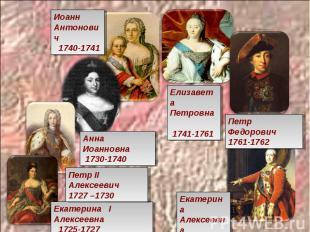 Иоанн Антонович 1740-1741 Елизавета Петровна 1741-1761 Петр Федорович 1761-1762