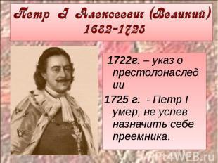 Петр I Алексеевич (Великий) 1682-1725 1722г. – указ о престолонаследии1725 г. -