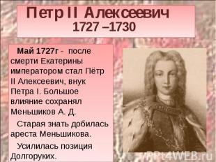 Петр II Алексеевич 1727 –1730 Май 1727г - после смерти Екатерины императором ста