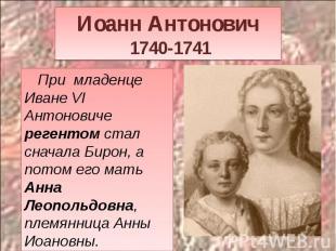 Иоанн Антонович 1740-1741 При младенце Иване VI Антоновиче регентом стал сначала