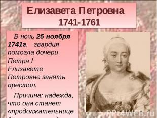 Елизавета Петровна 1741-1761 В ночь 25 ноября 1741г. гвардия помогла дочери Петр