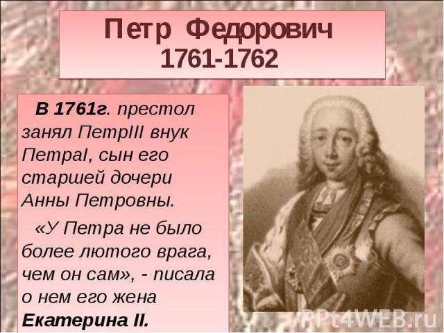 Петр Федорович 1761-1762 В 1761г. престол занял ПетрIII внук ПетраI, сын его старшей дочери Анны Петровны. «У Петра не было более лютого врага, чем он сам», - писала о нем его жена Екатерина II.
