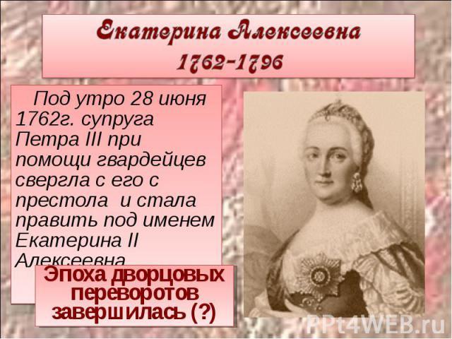 Екатерина Алексеевна 1762-1796 Под утро 28 июня 1762г. супруга Петра III при помощи гвардейцев свергла с его с престола и стала править под именем Екатерина II Алексеевна.Эпоха дворцовых переворотов завершилась (?)