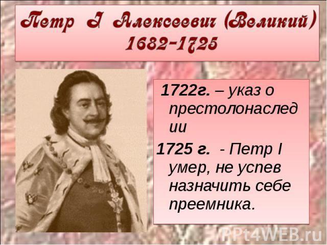 Петр I Алексеевич (Великий) 1682-1725 1722г. – указ о престолонаследии1725 г. - Петр I умер, не успев назначить себе преемника.