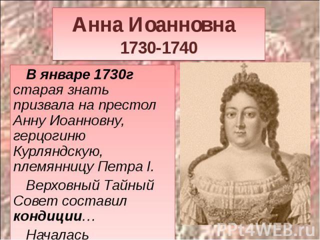 Анна Иоанновна 1730-1740 В январе 1730г старая знать призвала на престол Анну Иоанновну, герцогиню Курляндскую, племянницу Петра I.Верховный Тайный Совет составил кондиции…Началась бироновщина