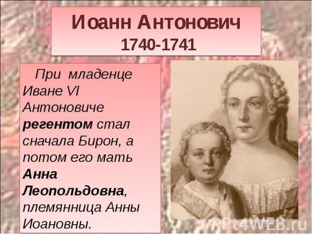 Иоанн Антонович 1740-1741 При младенце Иване VI Антоновиче регентом стал сначала Бирон, а потом его мать Анна Леопольдовна, племянница Анны Иоановны.
