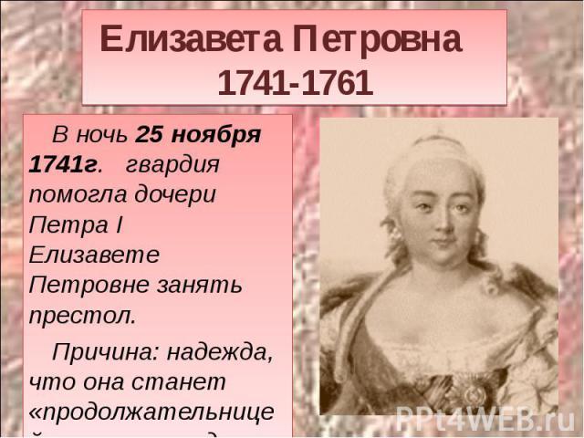 Елизавета Петровна 1741-1761 В ночь 25 ноября 1741г. гвардия помогла дочери Петра IЕлизавете Петровне занять престол. Причина: надежда, что она станет «продолжательницей отцовского дела».
