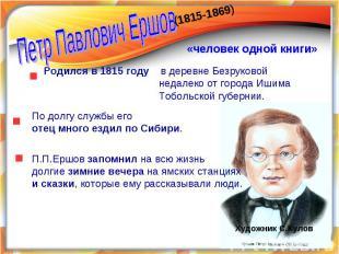 Петр Павлович Ершов«человек одной книги» Родился в 1815 году в деревне Безруково