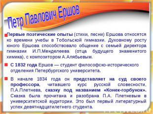 Петр Павлович ЕршовПервые поэтические опыты (стихи, песни) Ершова относятся ко в