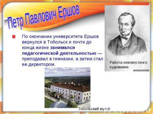 Петр Павлович ЕршовПо окончании университета Ершов вернулся в Тобольск и почти д