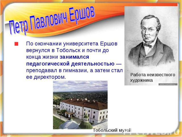 Петр Павлович ЕршовПо окончании университета Ершов вернулся в Тобольск и почти до конца жизни занимался педагогической деятельностью — преподавал в гимназии, а затем стал ее директором.