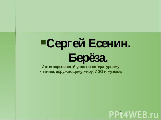 Сергей Есенин. Берёза. Интегрированный урок по литературному чтению, окружающему миру, ИЗО и музыке,