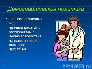 Демографическая политика Система различных мер, предпринимаемых государством с ц