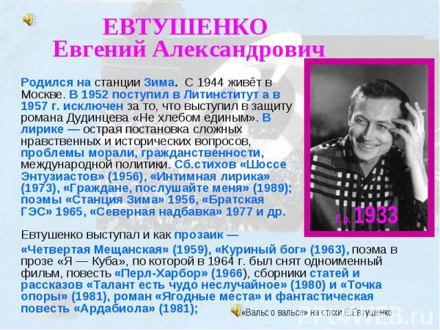 ЕВТУШЕНКО Евгений Александрович Родился на станции Зима. С 1944 живёт в Москве. В 1952 поступил в Литинститут а в 1957 г. исключен за то, что выступил в защиту романа Дудинцева «Не хлебом единым». В лирике — острая постановка сложных нравственных и …