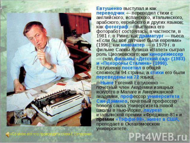 Евтушенко выступал и как переводчик — переводил стихи с английского, испанского, итальянского, арабского, еврейского и других языков; как фотограф — выставка его фоторабот состоялась, в частности, в 1981 г. в Риме; как драматург — пьеса «Если бы все…