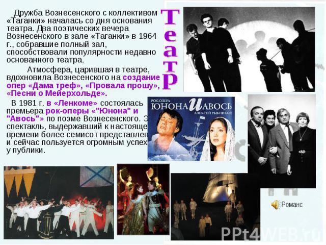 Дружба Вознесенского с коллективом «Таганки» началась со дня основания театра. Два поэтических вечера Вознесенского в зале «Таганки» в 1964 г., собравшие полный зал, способствовали популярности недавно основанного театра. Атмосфера, царившая в театр…